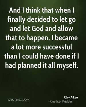 And I think that when I finally decided to let go and let God and ...