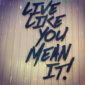Live like you mean it!