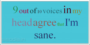 out of 10 voices in my head agree that I'm sane.