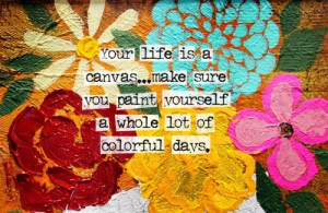 ... Make Sure You Paint Yourself a Whole lot of Colorful Days ~ Art Quote