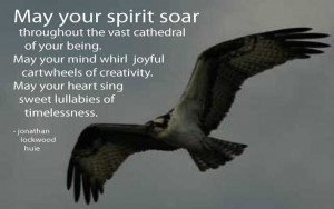 May your spirit soar thoughout the cast cathedral of your being. May ...