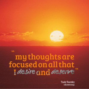 Quotes Picture: my thoughts are focused on all that i desire and ...