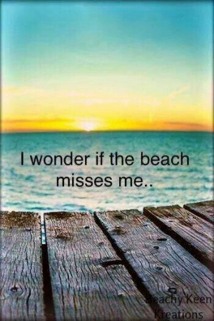 Cause I miss the beach