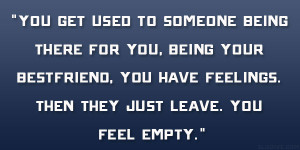 You get used to someone being there for you, being your bestfriend ...