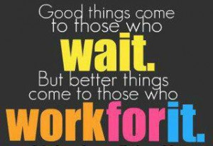 Good things come to those who wait but better things come to those who ...