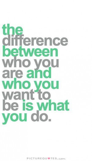 ... difference between who you are and who you want to be is what you do