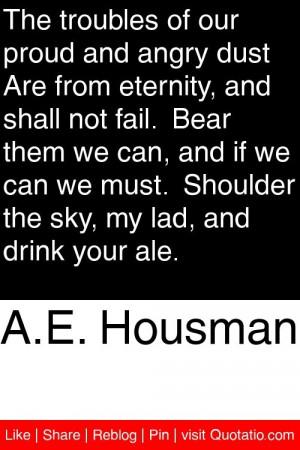 Housman - The troubles of our proud and angry dust Are from ...