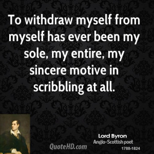 To withdraw myself from myself has ever been my sole, my entire, my ...