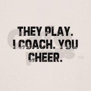 They Play. I Coach. You Cheer. Know a few coaches who need this!