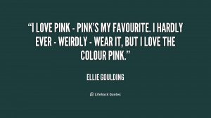 love pink - pink's my favourite. I hardly ever - weirdly - wear it ...