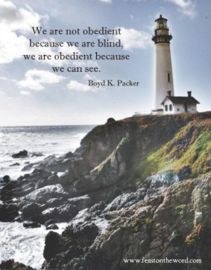"... we are blind, we are obedient because we can see."" (Boyd K. Packer"