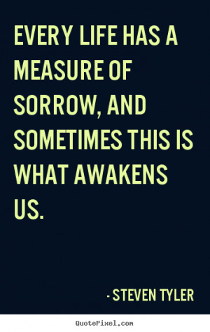 Quote about life - Every life has a measure of sorrow, and sometimes..