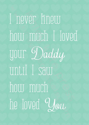 never knew how much I loved your Daddy until I saw how much he loved ...