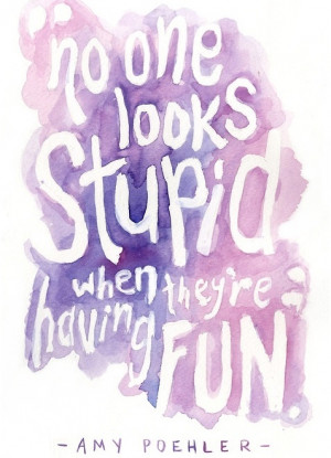 No one looks stupid when they're having fun.