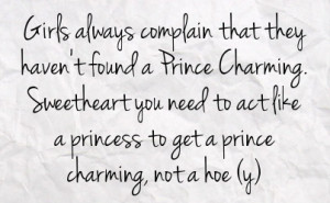 ... you need to act like a princess to get a prince charming not a hoe y