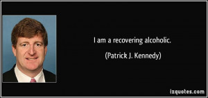 am a recovering alcoholic. - Patrick J. Kennedy