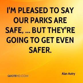 alan-autry-quote-im-pleased-to-say-our-parks-are-safe-but-theyre.jpg