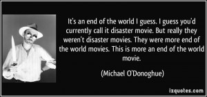 ... movies. They were more end of the world movies. This is more an end of