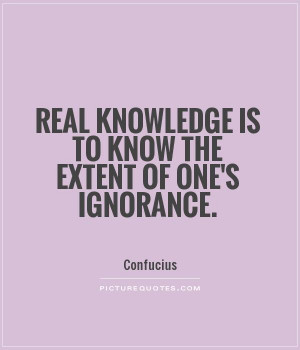 Real knowledge is to know the extent of one's ignorance Picture Quote ...