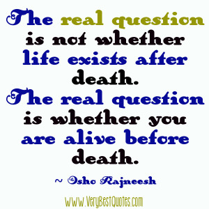 The real question is not whether life exists after death. The real ...