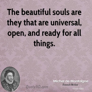 The beautiful souls are they that are universal, open, and ready for ...