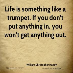 William Christopher Handy - Life is something like a trumpet. If you ...