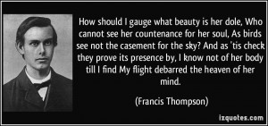 ... find My flight debarred the heaven of her mind. - Francis Thompson