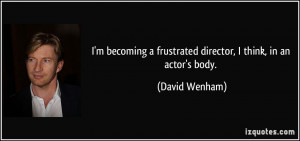 becoming a frustrated director, I think, in an actor's body ...
