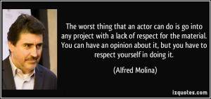 that an actor can do is go into any project with a lack of respect ...