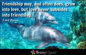 ... often does, grow into love, but love never subsides into friendship
