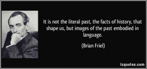 ... shape us, but images of the past embodied in language. - Brian Friel