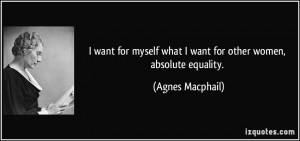 ... what I want for other women, absolute equality. - Agnes Macphail