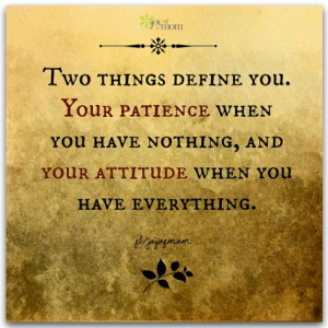 ... you. Your patience when you have nothing, and your attitude when you