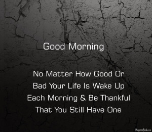 Morning! No matter how good or bad your life is, Wake up each morning ...
