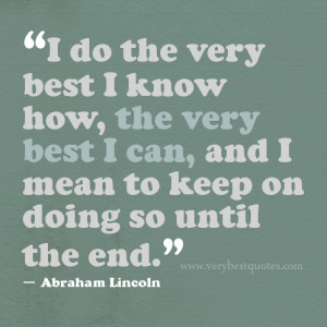 do the very best I know how, the very best I can, and I mean to keep ...