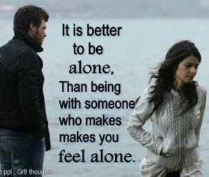 Is Better to be Alone,Than being with someone who makes you feel alone ...