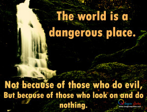 The world is a dangerous place Life Quotes