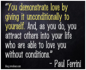 You demonstrate love by giving it unconditionally to yourself'