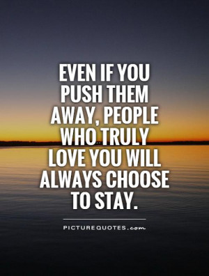 ... people who truly love you will always choose to stay Picture Quote #1