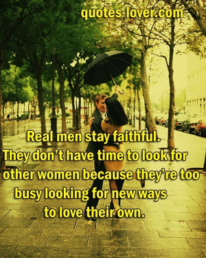 Real men stay faithful. They dont have time to look for other women ...