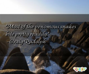 Most of the venomous snakes bite pretty readily. -Craig Rudolph