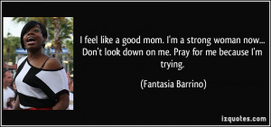 feel like a good mom. I'm a strong woman now... Don't look down on ...