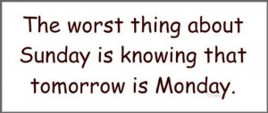 Worst thing about Sunday is knowing that tomorrows Monday