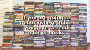 ... to get anywhere in life you have to read a lot of books.