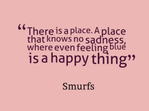 ... place that knows no sadness, where even feeling blue is a happy thing