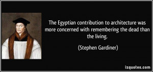 ... with remembering the dead than the living. - Stephen Gardiner