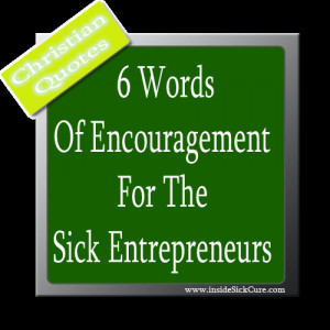 My Top 6 Words Of Encouragement For The Sick Entrepreneurs