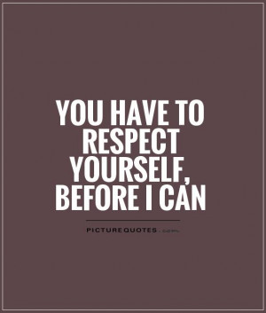 You have to respect yourself, before I can Picture Quote #1
