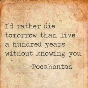 """... tomorrow than live a hundred years without knowing you."""" -Pocahontas"""