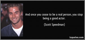 ... to be a real person, you stop being a good actor. - Scott Speedman